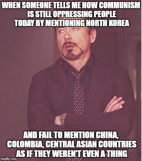 Just Because You Lack Knowledge Doesn't Mean People There Aren't Being Oppressed By Communism | WHEN SOMEONE TELLS ME HOW COMMUNISM IS STILL OPPRESSING PEOPLE TODAY BY MENTIONING NORTH KOREA AND FAIL TO MENTION CHINA, COLOMBIA, CENTRAL  | image tagged in memes,face you make robert downey jr,communism,communists,oppression,north korea | made w/ Imgflip meme maker