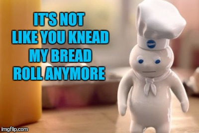 IT'S NOT LIKE YOU KNEAD MY BREAD ROLL ANYMORE | made w/ Imgflip meme maker