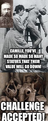 Art Week!  Rodin and Claudel | CAMILLE, YOU'VE MADE SO MADE SO MANY STATUES THAT THEIR VALUE WILL GO DOWN! CHALLENGE ACCEPTED! | image tagged in art week,sculpture,challenge accepted | made w/ Imgflip meme maker