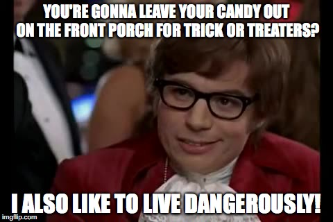 It's a trick, not a treat! | YOU'RE GONNA LEAVE YOUR CANDY OUT ON THE FRONT PORCH FOR TRICK OR TREATERS? I ALSO LIKE TO LIVE DANGEROUSLY! | image tagged in memes,i too like to live dangerously,halloween,trick or treat | made w/ Imgflip meme maker