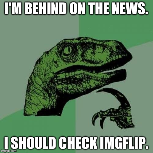 Forget news on TV. | I'M BEHIND ON THE NEWS. I SHOULD CHECK IMGFLIP. | image tagged in memes,philosoraptor | made w/ Imgflip meme maker