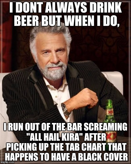 "The Most Interesting Man In The World Meme | I DONT ALWAYS DRINK BEER BUT WHEN I DO, I RUN OUT OF THE BAR SCREAMING ""ALL HAIL KIRA"" AFTER PICKING UP THE TAB CHART THAT HAPPENS TO HAVE A 