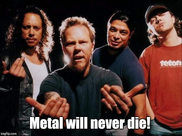Metal will never die! | made w/ Imgflip meme maker