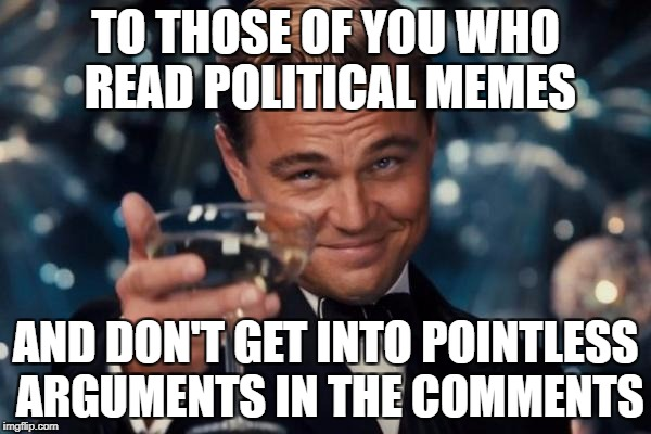 Leonardo Dicaprio Cheers Meme | TO THOSE OF YOU WHO READ POLITICAL MEMES AND DON'T GET INTO POINTLESS ARGUMENTS IN THE COMMENTS | image tagged in memes,leonardo dicaprio cheers,politics,political meme,funny,lol | made w/ Imgflip meme maker