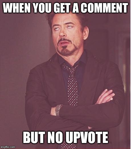 Face You Make Robert Downey Jr Meme | WHEN YOU GET A COMMENT BUT NO UPVOTE | image tagged in memes,face you make robert downey jr | made w/ Imgflip meme maker