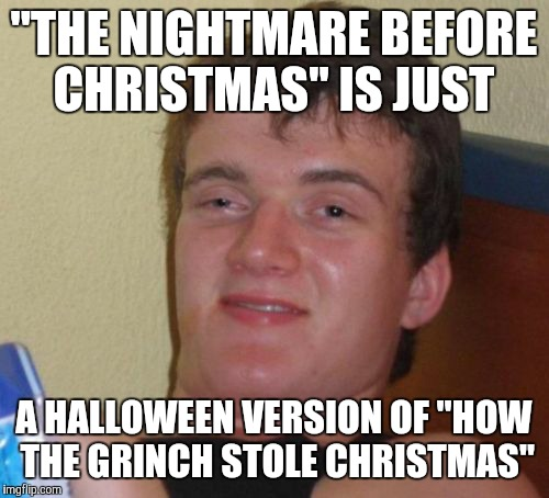 "Don't you people agree that both those movies are similar to one another?  | ""THE NIGHTMARE BEFORE CHRISTMAS"" IS JUST A HALLOWEEN VERSION OF ""HOW THE GRINCH STOLE CHRISTMAS"" 