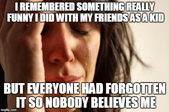 OK,I know I'm not the only one whom this happened | I REMEMBERED SOMETHING REALLY FUNNY I DID WITH MY FRIENDS AS A KID BUT EVERYONE HAD FORGOTTEN IT SO NOBODY BELIEVES ME | image tagged in memes,first world problems,funny,powermetalhead,memories,friends | made w/ Imgflip meme maker