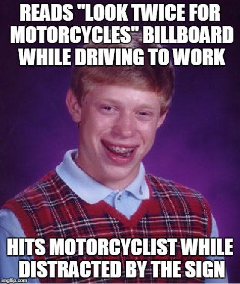 "Bad Luck Brian Meme | READS ""LOOK TWICE FOR MOTORCYCLES"" BILLBOARD WHILE DRIVING TO WORK HITS MOTORCYCLIST WHILE DISTRACTED BY THE SIGN 