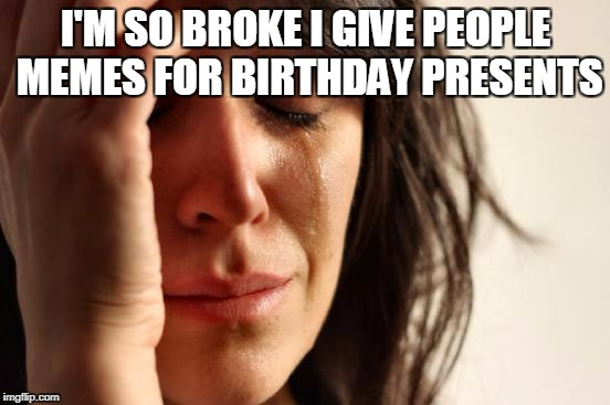 First World Problems Meme | I'M SO BROKE I GIVE PEOPLE MEMES FOR BIRTHDAY PRESENTS | image tagged in memes,first world problems | made w/ Imgflip meme maker