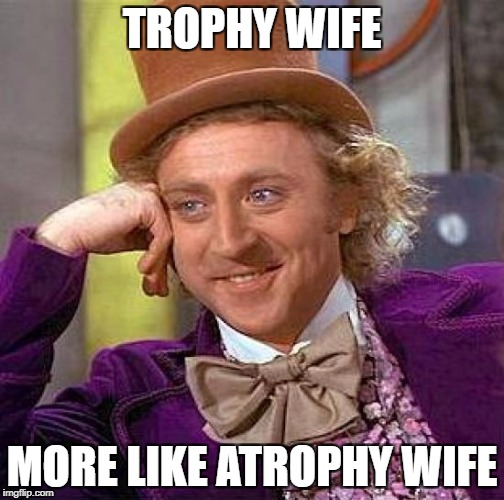 Creepy Condescending Wonka Meme | TROPHY WIFE MORE LIKE ATROPHY WIFE | image tagged in memes,creepy condescending wonka | made w/ Imgflip meme maker