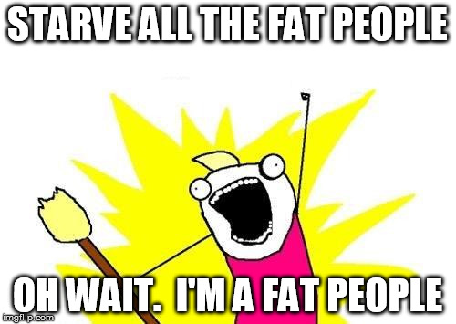 X All The Y Meme | STARVE ALL THE FAT PEOPLE OH WAIT.  I'M A FAT PEOPLE | image tagged in memes,x all the y | made w/ Imgflip meme maker