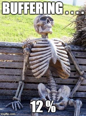 Waiting Skeleton Meme | BUFFERING . . . . 12 % | image tagged in memes,waiting skeleton | made w/ Imgflip meme maker