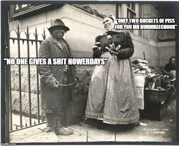 """ONLY TWO BUCKETS OF PISS FOR YOU MR BUMMBLECHOOK"" ""NO ONE GIVES A SHIT NOWERDAYS"" 