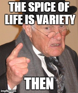 Back In My Day Meme | THE SPICE OF LIFE IS VARIETY THEN | image tagged in memes,back in my day | made w/ Imgflip meme maker