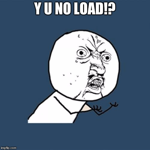 Y U No Meme | Y U NO LOAD!? | image tagged in memes,y u no | made w/ Imgflip meme maker