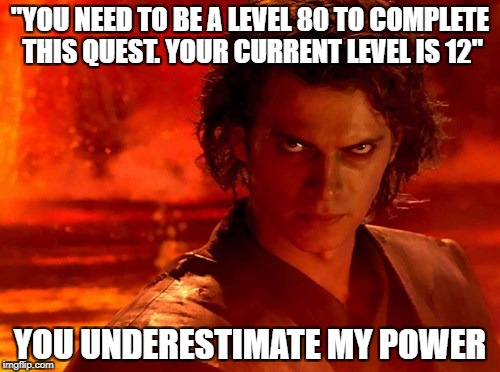 "You Underestimate My Power Meme | ""YOU NEED TO BE A LEVEL 80 TO COMPLETE THIS QUEST. YOUR CURRENT LEVEL IS 12"" YOU UNDERESTIMATE MY POWER 