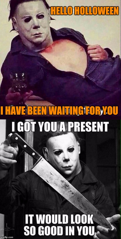hello holloween | HELLO HOLLOWEEN I HAVE BEEN WAITING FOR YOU | image tagged in holloween,michael myers | made w/ Imgflip meme maker
