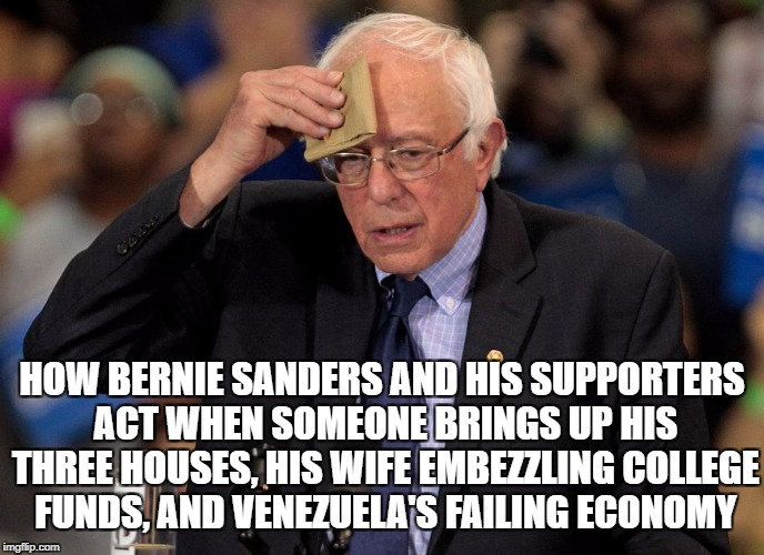 HOW BERNIE SANDERS AND HIS SUPPORTERS ACT WHEN SOMEONE BRINGS UP HIS THREE HOUSES, HIS WIFE EMBEZZLING COLLEGE FUNDS, AND VENEZUELA'S FAILIN | image tagged in nervous bernie | made w/ Imgflip meme maker