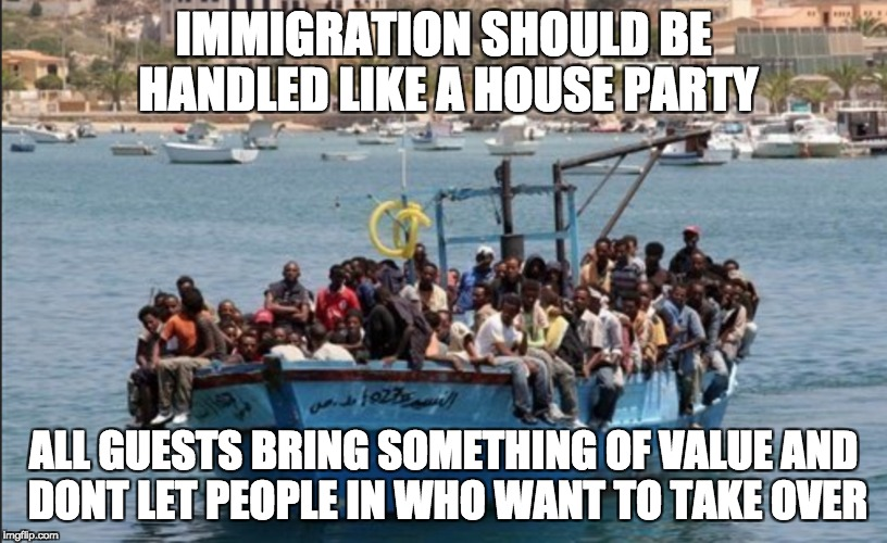 Immigration philosophy | IMMIGRATION SHOULD BE HANDLED LIKE A HOUSE PARTY ALL GUESTS BRING SOMETHING OF VALUE AND DONT LET PEOPLE IN WHO WANT TO TAKE OVER | image tagged in illegal immigration,immigration | made w/ Imgflip meme maker