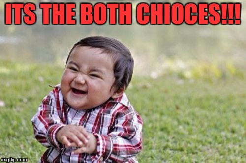Evil Toddler Meme | ITS THE BOTH CHIOCES!!! | image tagged in memes,evil toddler | made w/ Imgflip meme maker