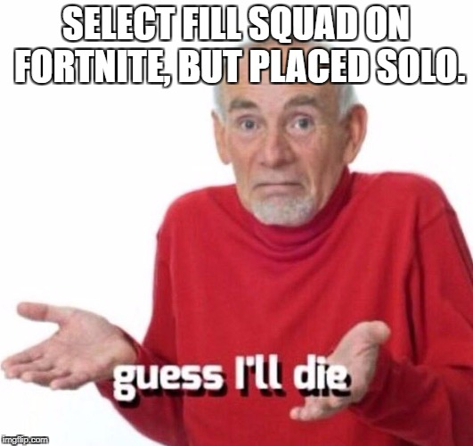 SELECT FILL SQUAD ON FORTNITE, BUT PLACED SOLO. | image tagged in guess ill die | made w/ Imgflip meme maker