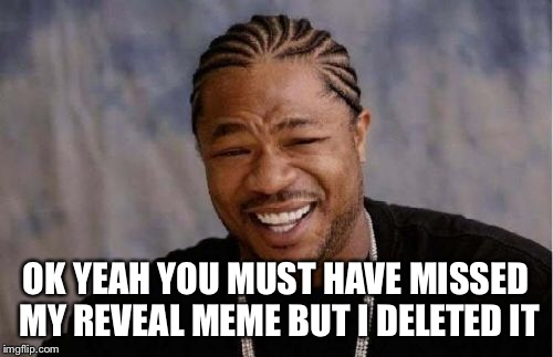 Yo Dawg Heard You Meme | OK YEAH YOU MUST HAVE MISSED MY REVEAL MEME BUT I DELETED IT | image tagged in memes,yo dawg heard you | made w/ Imgflip meme maker
