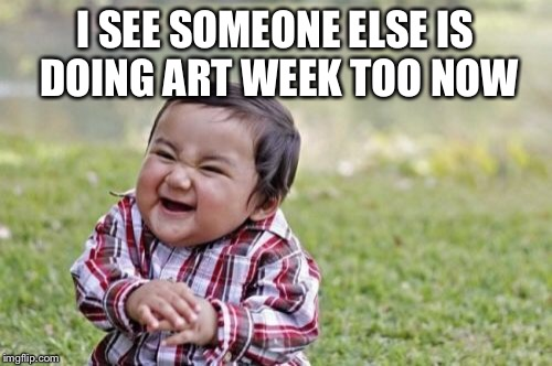 Evil Toddler Meme | I SEE SOMEONE ELSE IS DOING ART WEEK TOO NOW | image tagged in memes,evil toddler | made w/ Imgflip meme maker