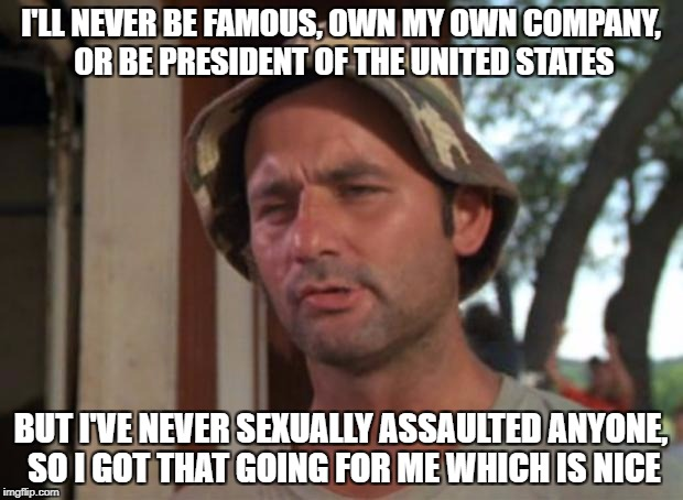 So I Got That Goin For Me Which Is Nice Meme | I'LL NEVER BE FAMOUS, OWN MY OWN COMPANY, OR BE PRESIDENT OF THE UNITED STATES BUT I'VE NEVER SEXUALLY ASSAULTED ANYONE, SO I GOT THAT GOING | image tagged in memes,so i got that goin for me which is nice,AdviceAnimals | made w/ Imgflip meme maker
