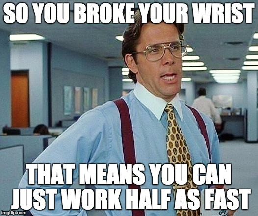 SO YOU BROKE YOUR WRIST THAT MEANS YOU CAN JUST WORK HALF AS FAST | image tagged in broken wrist | made w/ Imgflip meme maker