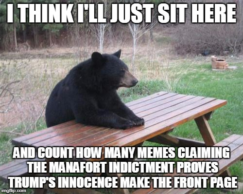 c'mon guys - we're waiting! | I THINK I'LL JUST SIT HERE AND COUNT HOW MANY MEMES CLAIMING THE MANAFORT INDICTMENT PROVES TRUMP'S INNOCENCE MAKE THE FRONT PAGE | image tagged in memes,bad luck bear,trump,politics,indictment,trump russia collusion | made w/ Imgflip meme maker