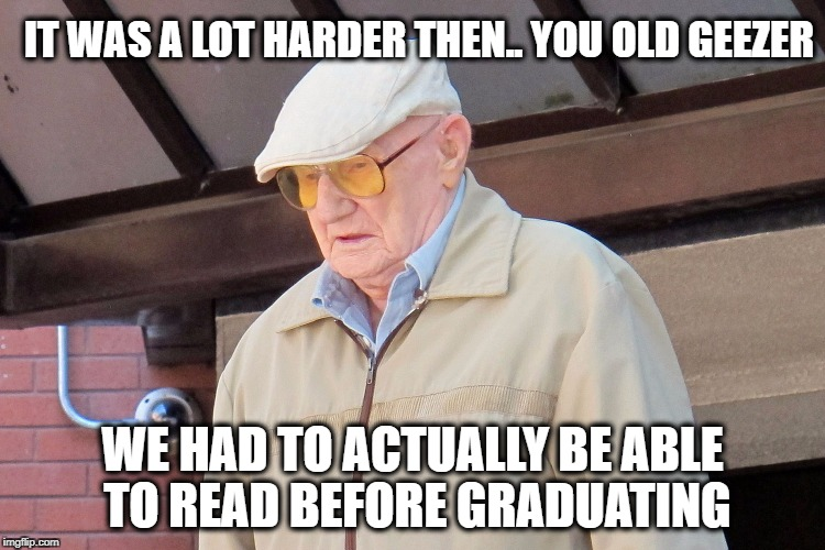 Old Man | IT WAS A LOT HARDER THEN.. YOU OLD GEEZER WE HAD TO ACTUALLY BE ABLE TO READ BEFORE GRADUATING | image tagged in old man | made w/ Imgflip meme maker