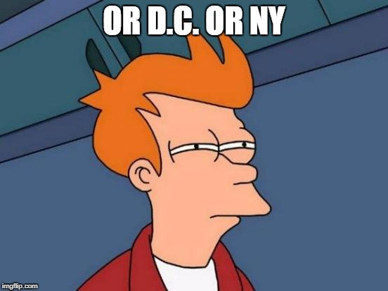 Futurama Fry Meme | OR D.C. OR NY | image tagged in memes,futurama fry | made w/ Imgflip meme maker