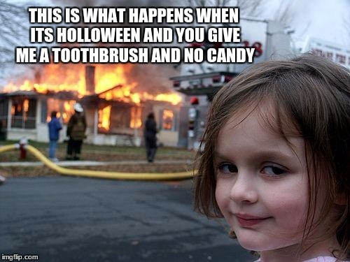 Disaster Girl Meme | THIS IS WHAT HAPPENS WHEN ITS HOLLOWEEN AND YOU GIVE ME A TOOTHBRUSH AND NO CANDY | image tagged in memes,disaster girl | made w/ Imgflip meme maker