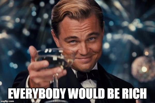 Leonardo Dicaprio Cheers Meme | EVERYBODY WOULD BE RICH | image tagged in memes,leonardo dicaprio cheers | made w/ Imgflip meme maker