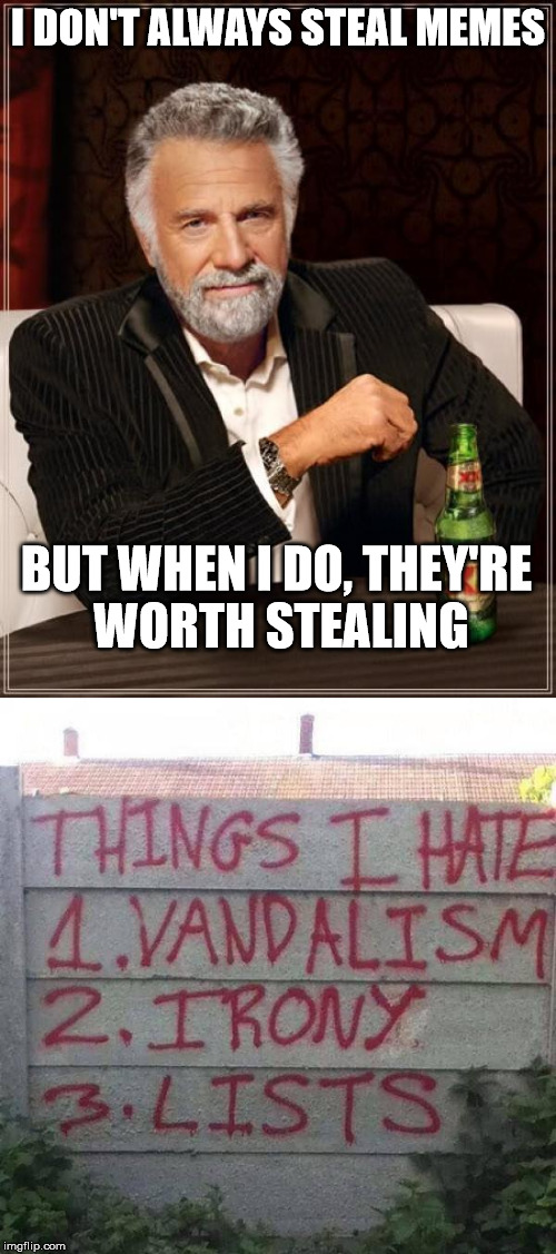 How could I NOT steal this? | I DON'T ALWAYS STEAL MEMES BUT WHEN I DO, THEY'RE WORTH STEALING | image tagged in funny memes | made w/ Imgflip meme maker
