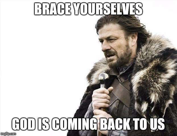 Brace Yourselves X is Coming Meme | BRACE YOURSELVES GOD IS COMING BACK TO US | image tagged in memes,brace yourselves x is coming | made w/ Imgflip meme maker
