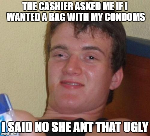 10 Guy Meme | THE CASHIER ASKED ME IF I WANTED A BAG WITH MY CONDOMS I SAID NO SHE ANT THAT UGLY | image tagged in memes,10 guy | made w/ Imgflip meme maker