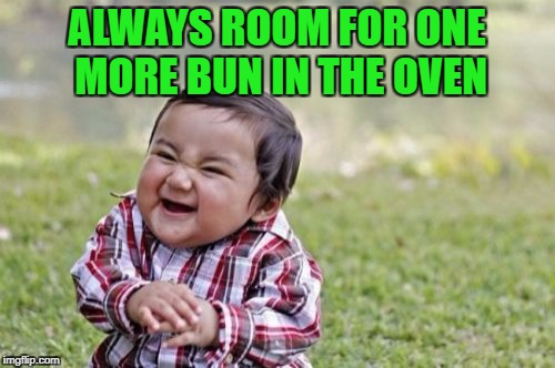 Evil Toddler Meme | ALWAYS ROOM FOR ONE MORE BUN IN THE OVEN | image tagged in memes,evil toddler | made w/ Imgflip meme maker