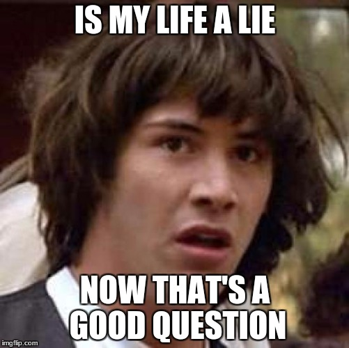 Conspiracy Keanu Meme | IS MY LIFE A LIE NOW THAT'S A GOOD QUESTION | image tagged in memes,conspiracy keanu | made w/ Imgflip meme maker
