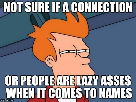 Futurama Fry Meme | NOT SURE IF A CONNECTION OR PEOPLE ARE LAZY ASSES WHEN IT COMES TO NAMES | image tagged in memes,futurama fry | made w/ Imgflip meme maker