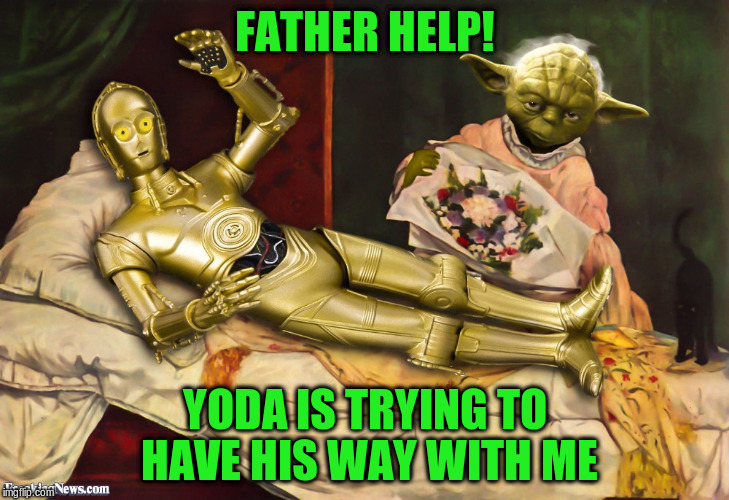 FATHER HELP! YODA IS TRYING TO HAVE HIS WAY WITH ME | made w/ Imgflip meme maker