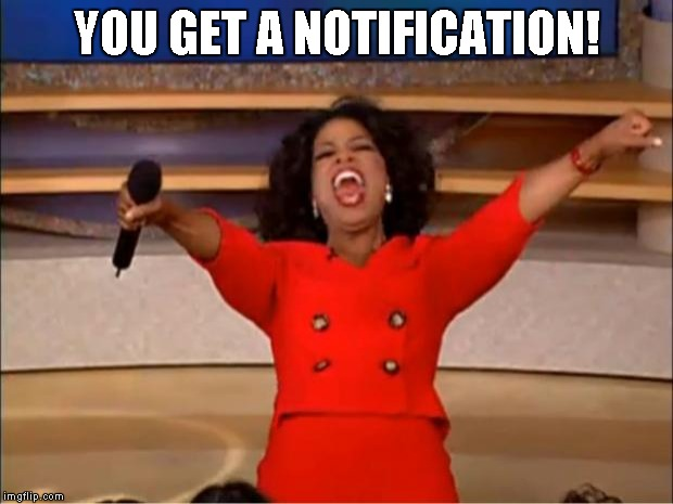 Oprah You Get A Meme | YOU GET A NOTIFICATION! | image tagged in memes,oprah you get a | made w/ Imgflip meme maker