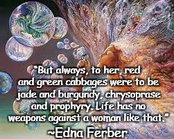 "Bubbles | ""But always, to her, red and green cabbages were to be jade and burgundy, chrysoprase and prophyry. Life has no weapons against a woman like 