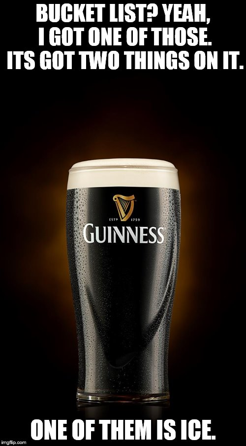 BUCKET LIST? YEAH, I GOT ONE OF THOSE. ITS GOT TWO THINGS ON IT. ONE OF THEM IS ICE. | image tagged in guinness | made w/ Imgflip meme maker