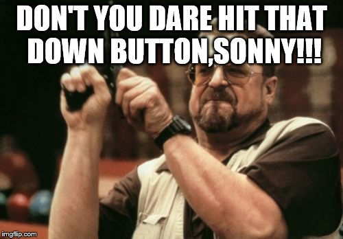 Am I The Only One Around Here Meme | DON'T YOU DARE HIT THAT DOWN BUTTON,SONNY!!! | image tagged in memes,am i the only one around here | made w/ Imgflip meme maker