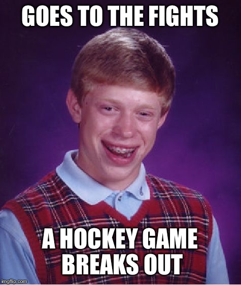 Bad Luck Brian Meme | GOES TO THE FIGHTS A HOCKEY GAME BREAKS OUT | image tagged in memes,bad luck brian | made w/ Imgflip meme maker