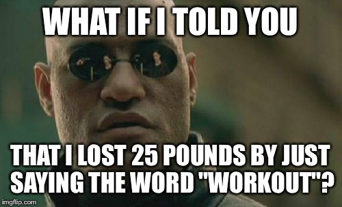 "Matrix Morpheus Meme | WHAT IF I TOLD YOU THAT I LOST 25 POUNDS BY JUST SAYING THE WORD ""WORKOUT""? 