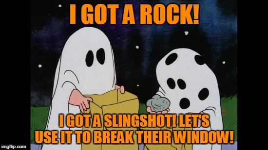 Charlie Brown's Revenge | I GOT A ROCK! I GOT A SLINGSHOT! LET'S USE IT TO BREAK THEIR WINDOW! | image tagged in charlie brown halloween rock | made w/ Imgflip meme maker
