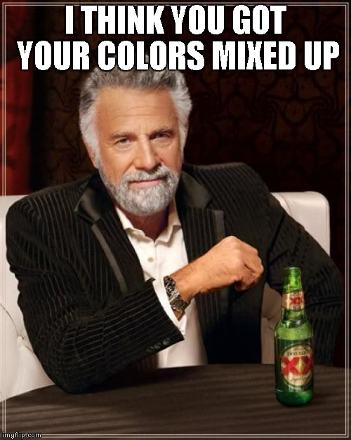 The Most Interesting Man In The World Meme | I THINK YOU GOT YOUR COLORS MIXED UP | image tagged in memes,the most interesting man in the world | made w/ Imgflip meme maker