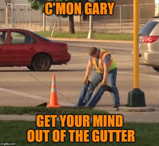C'MON GARY GET YOUR MIND OUT OF THE GUTTER | image tagged in mind in gutter,construction worker | made w/ Imgflip meme maker